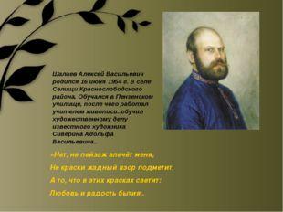 Шалаев Алексей Васильевич родился 16 июня 1954 г. В селе Селищи Краснослободс