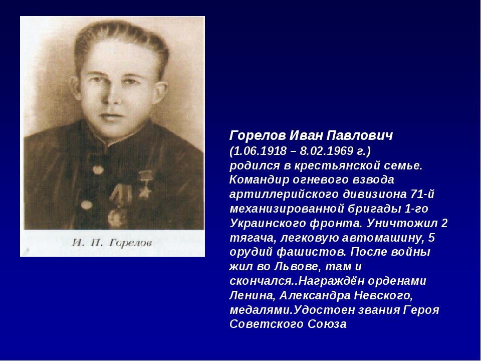 Горелов Иван Павлович (1.06.1918 – 8.02.1969 г.) родился в крестьянской семье...