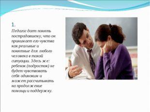 1. Педагог дает понять пострадавшему, что он принимает его чувства как реальн