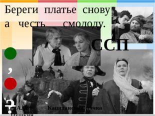 Береги платье снову а честь смолоду. А.С. Пушкин Капитанская дочка ССП : _ , ?