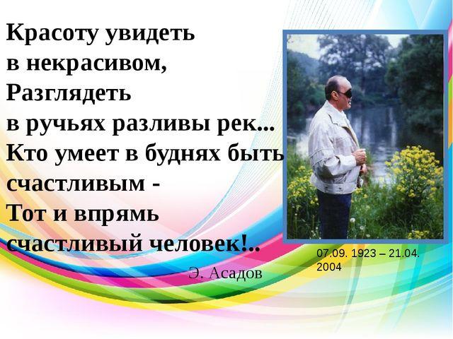Э. Асадов Красоту увидеть в некрасивом, Разглядеть в ручьях разливы рек... Кт...