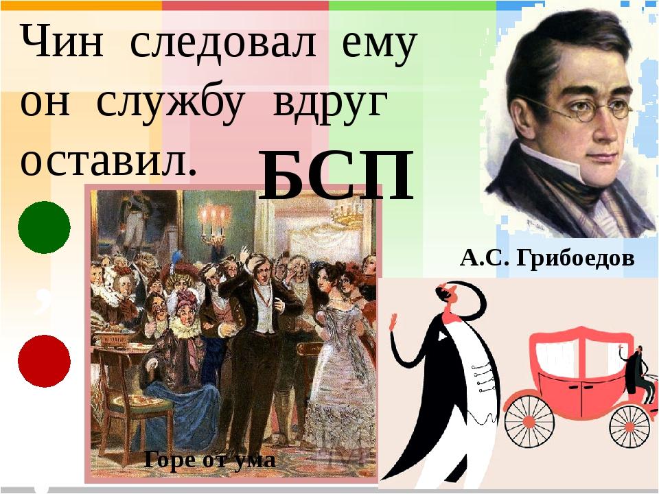Чин следовал ему он службу вдруг оставил. А.С. Грибоедов Горе от ума БСП , :...