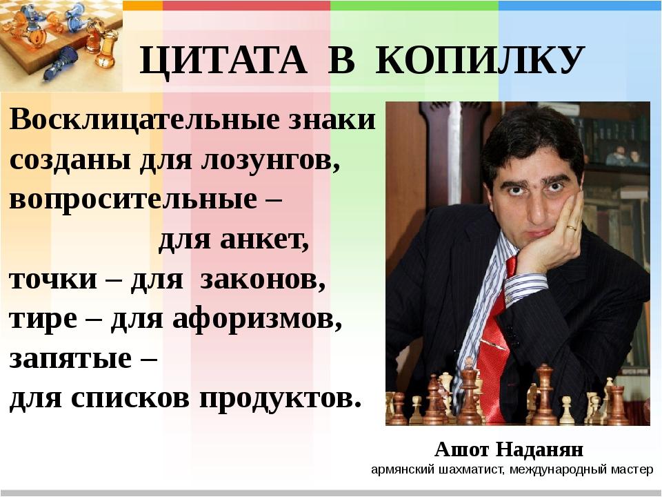ЦИТАТА В КОПИЛКУ Ашот Наданян армянский шахматист, международный мастер Воскл...