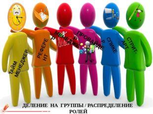 ДЕЛЕНИЕ НА ГРУППЫ / РАСПРЕДЕЛЕНИЕ РОЛЕЙ РЕФЕРЕНТ СТРИТ-АРТ ТАЙМ МЕНЕДЖЕР t СП