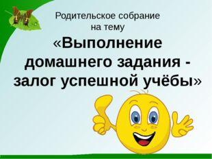 Родительское собрание на тему «Выполнение домашнего задания - залог успешной
