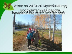Итоги за 2013-2014учебный год. Воспитательная работа. Экскурсия в Дом народно