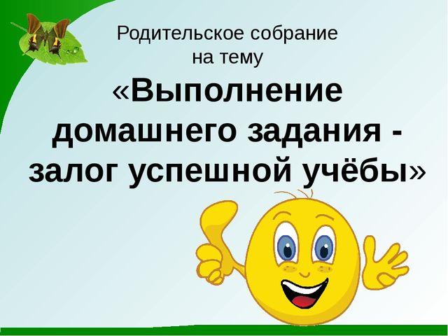 Родительское собрание на тему «Выполнение домашнего задания - залог успешной...