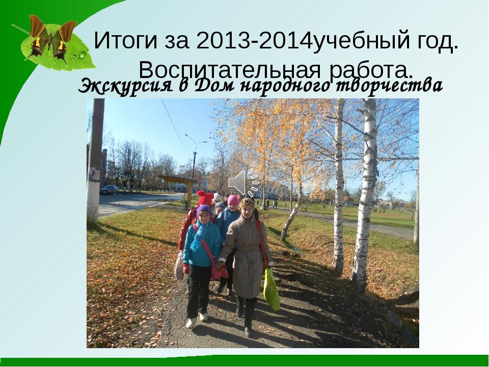 Итоги за 2013-2014учебный год. Воспитательная работа. Экскурсия в Дом народно...