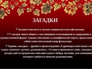 ЗАГАДКИ Загадки относятся к малым жанрам русского фольклора. У загадок много
