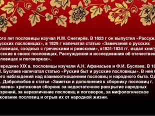Много лет пословицы изучал И.М. Снегирёв. В 1823 г он выпустил «Рассуждение