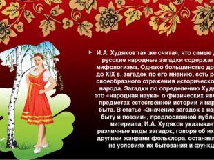 И.А. Худяков так же считал, что самые древние русские народные загадки содер