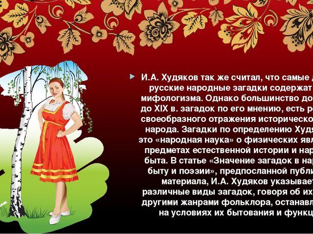 И.А. Худяков так же считал, что самые древние русские народные загадки содер...