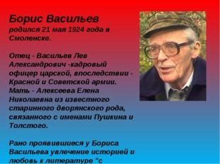 Борис Васильев родился 21 мая 1924 года в Смоленске. Отец - Васильев Лев Алек