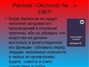 Рассказ «Экспонат №…» 1987г Борис Васильев не щадит читателя: концовки его пр