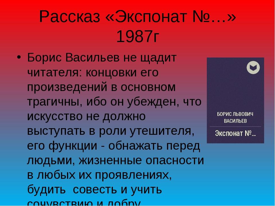 Рассказ «Экспонат №…» 1987г Борис Васильев не щадит читателя: концовки его пр...