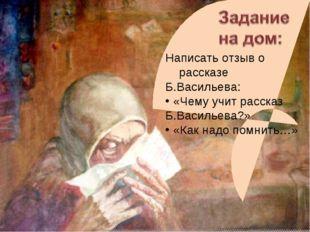 Написать отзыв о рассказе Б.Васильева: «Чему учит рассказ Б.Васильева?» «Как