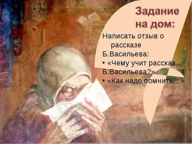 Написать отзыв о рассказе Б.Васильева: «Чему учит рассказ Б.Васильева?» «Как...