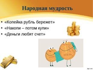Народная мудрость «Копейка рубль бережет» «Накопи – потом купи» «Деньги любят