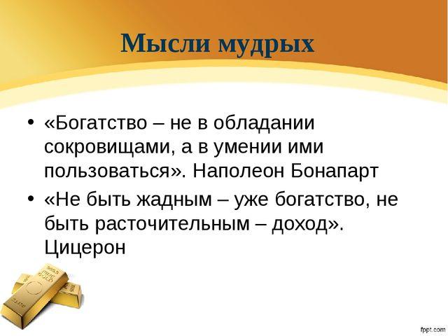 Мысли мудрых «Богатство – не в обладании сокровищами, а в умении ими пользова...