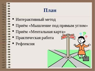 План Интерактивный метод Приём «Мышление под прямым углом» Приём «Ментальная