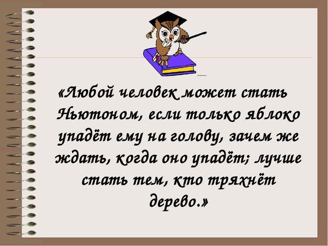 «Любой человек может стать Ньютоном, если только яблоко упадёт ему на голову,...