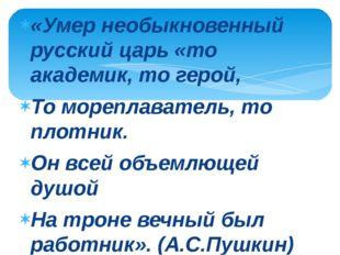 «Умер необыкновенный русский царь «то академик, то герой, То мореплаватель, т