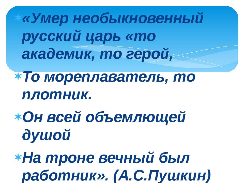 «Умер необыкновенный русский царь «то академик, то герой, То мореплаватель, т...
