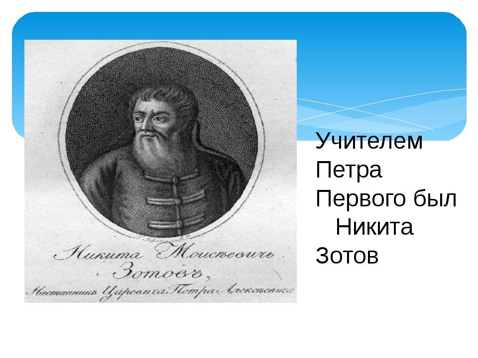 Учителем Петра Первого был Никита Зотов