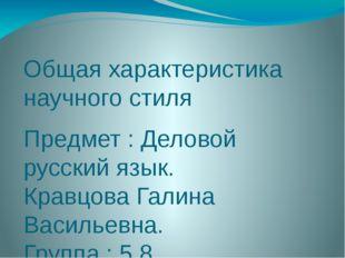 Общая характеристика научного стиля Предмет : Деловой русский язык. Кравцова