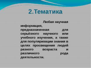 2.Тематика Любая научная информация, предназначенная для серьёзного научного