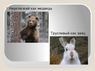 Неуклюжий как медведь Трусливый как заяц