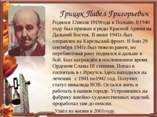 Грицук Павел Григорьевич Родился 12июля 1919года в Польше. В1940 году был при