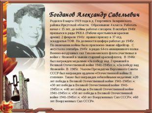 Богданов Александр Савельевич Родился 8 марта 1919 года в д. Георгиевск Залар