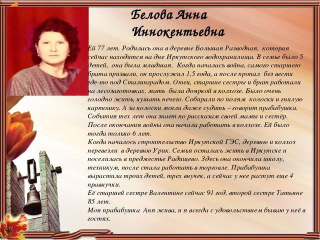 Белова Анна Иннокентьевна Ей 77 лет. Родилась она в деревне Большая Разводная...