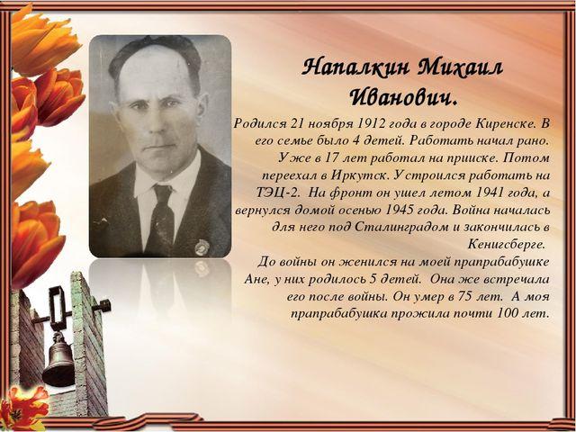 Напалкин Михаил Иванович. Родился 21 ноября 1912 года в городе Киренске. В ег...