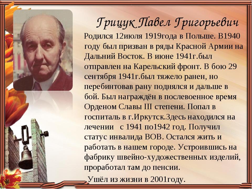 Грицук Павел Григорьевич Родился 12июля 1919года в Польше. В1940 году был при...