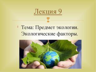 Тема: Предмет экологии. Экологические факторы. Лекция 9 