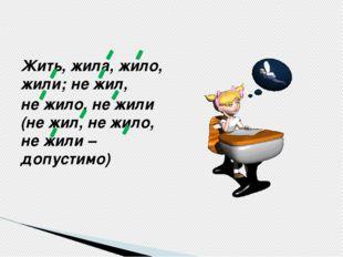 Жить, жила, жило, жили; не жил, не жило, не жили (не жил, не жило, не жили –