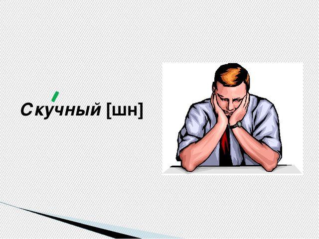 Скучный [шн]