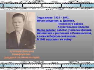 Кузнецов Дмитрий Никифорович (дедушка по линии матери) Годы жизни: 1915 – 194