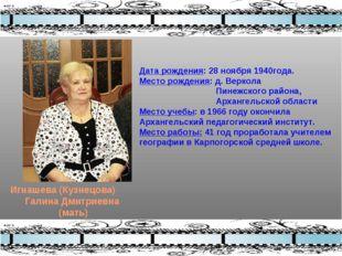 Игнашева (Кузнецова) Галина Дмитриевна (мать) Дата рождения: 28 ноября 1940го