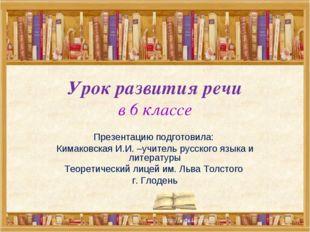 Урок развития речи в 6 классе Презентацию подготовила: Кимаковская И.И. –учит