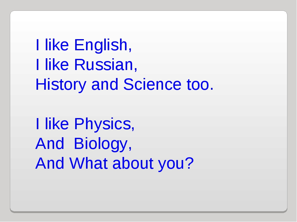 I like English, I like Russian, History and Science too. I like Physics, And...