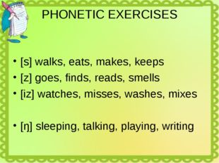 PHONETIC EXERCISES [s] walks, eats, makes, keeps [z] goes, finds, reads, smel