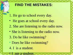FIND THE MISTAKES: 1. He go to school every day. He goes at school every day.