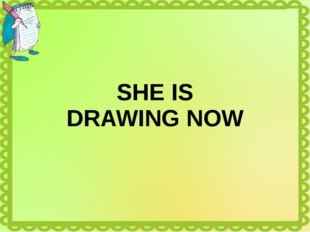 SHE IS DRAWING NOW