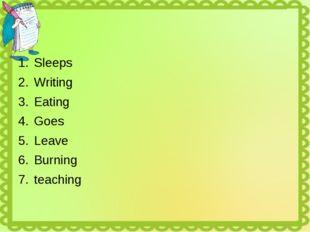 Sleeps Writing Eating Goes Leave Burning teaching