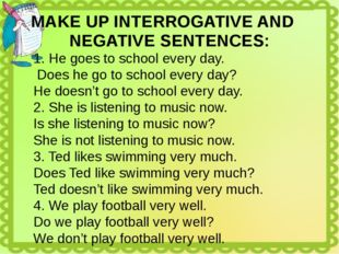 MAKE UP INTERROGATIVE AND NEGATIVE SENTENCES: He goes to school every day. Do