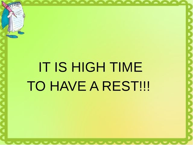 IT IS HIGH TIME TO HAVE A REST!!!
