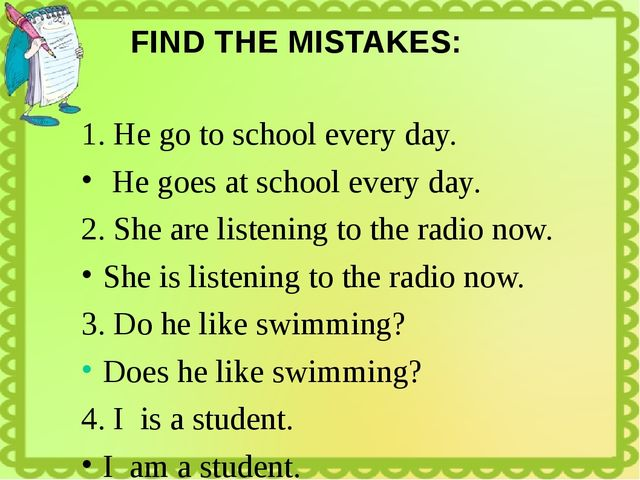 FIND THE MISTAKES: 1. He go to school every day. He goes at school every day....